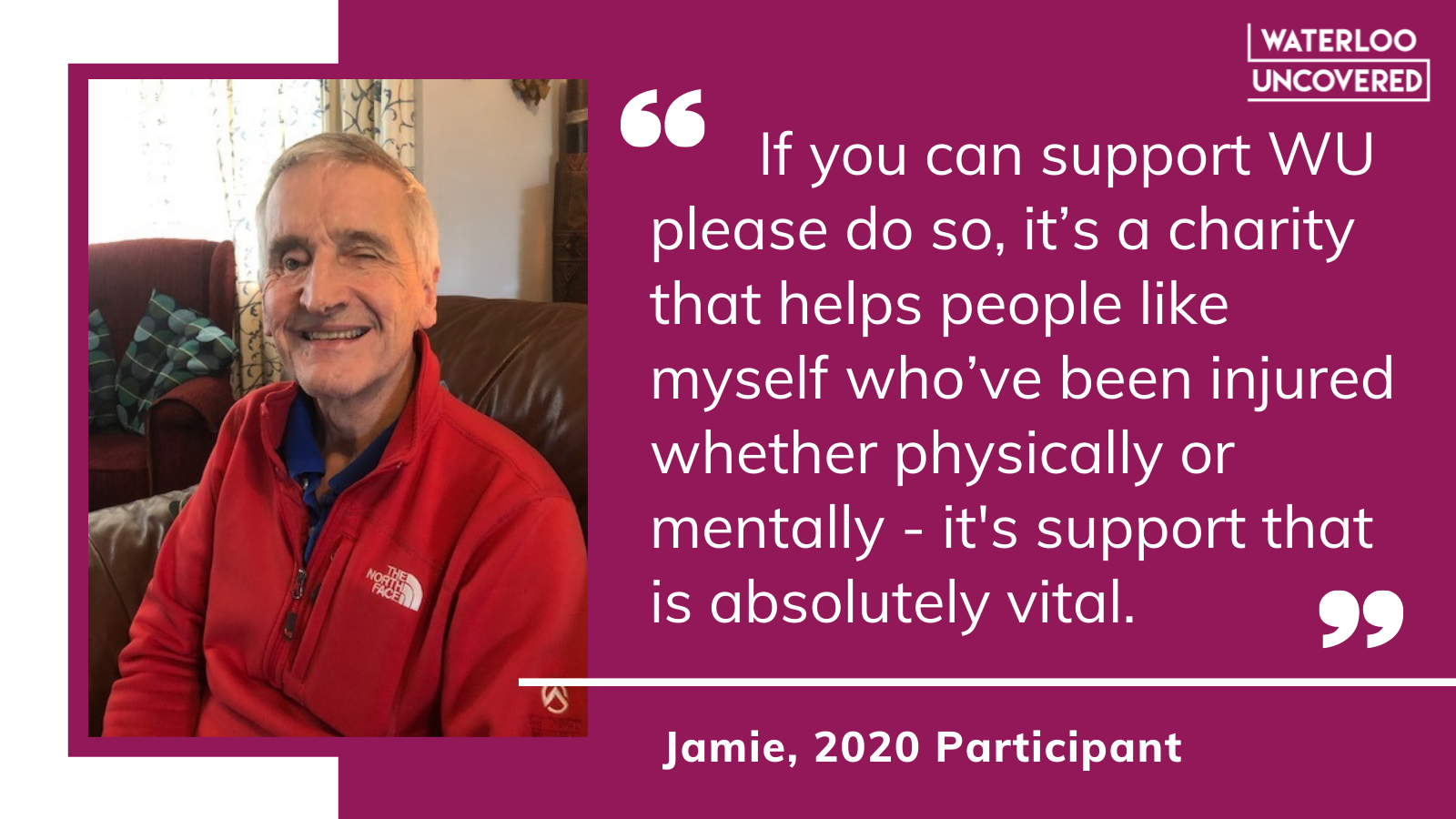 If you can support WU please do so, it's a charity that helps people like myself who've been injured whether physically or mentally. It's support that is absolutely vital. Quote from Jamie, a 2020 participant.