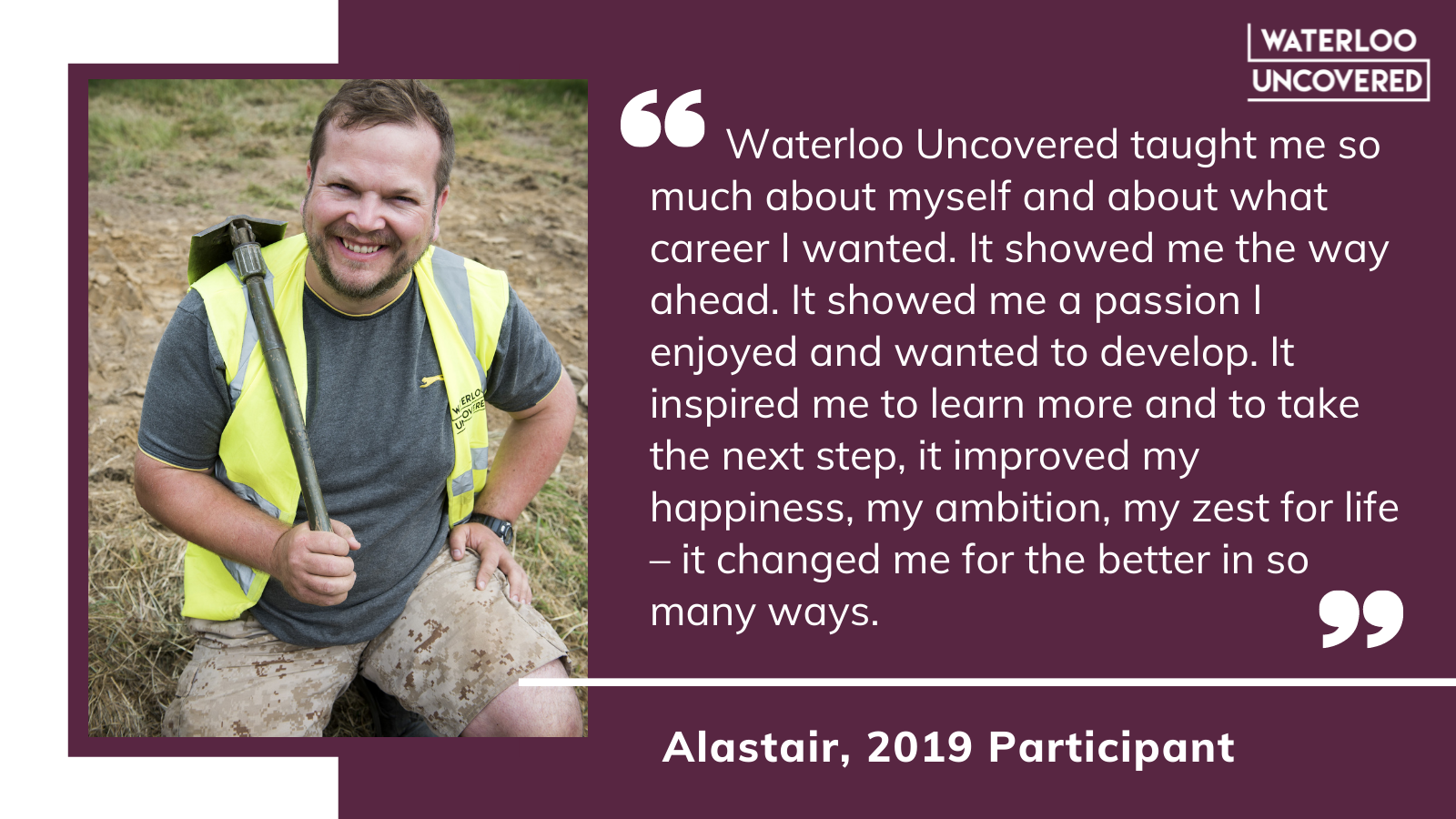 Waterloo Uncovered taught me so much about myself and about what career I wanted. It showed me the way ahead. It showed me a passion I enjoyed and wanted to develop. It inspired me to learn more and to take the next step, it improved my happiness, my ambition, my zest for life - it changed me for the better in so many ways. Quote from Alastair, 2019 participant.